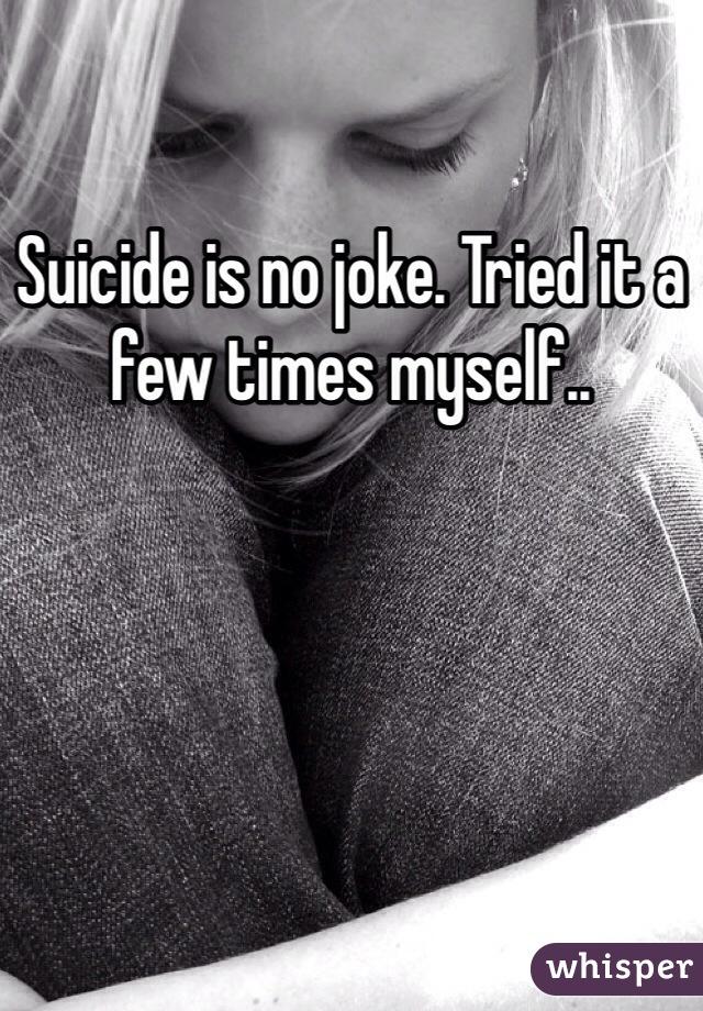 Suicide is no joke. Tried it a few times myself..