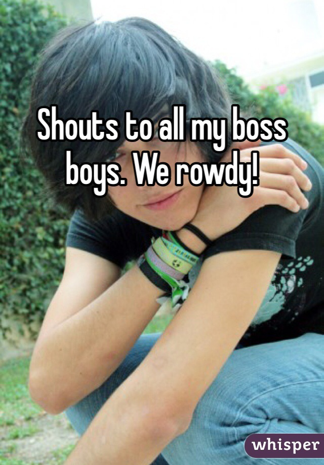 Shouts to all my boss boys. We rowdy!