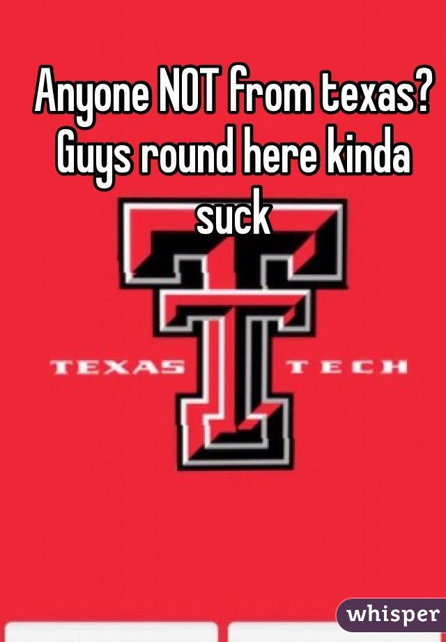 Anyone NOT from texas? Guys round here kinda suck