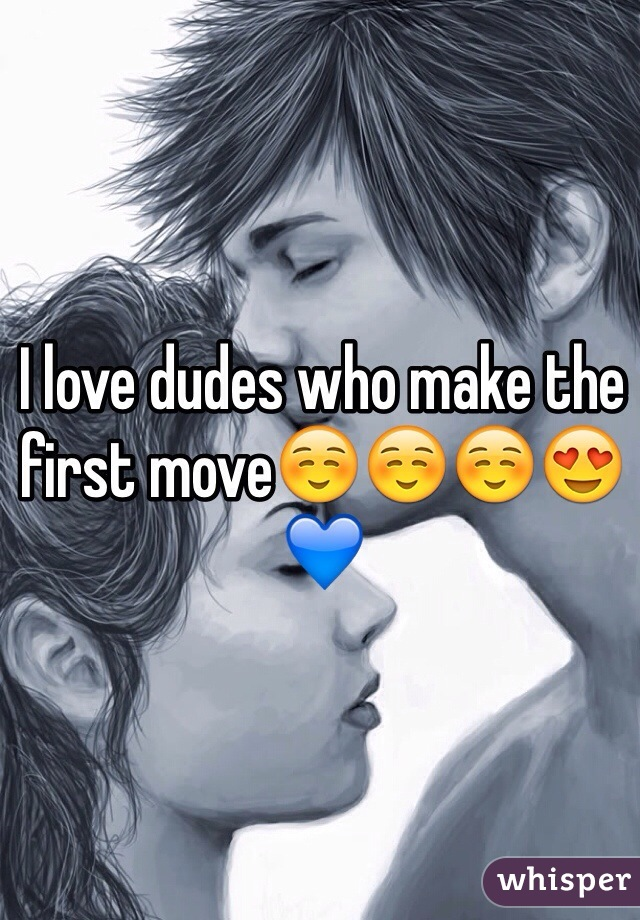 I love dudes who make the first move☺️☺️☺️😍💙