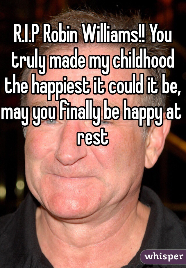 R.I.P Robin Williams!! You truly made my childhood the happiest it could it be, may you finally be happy at rest