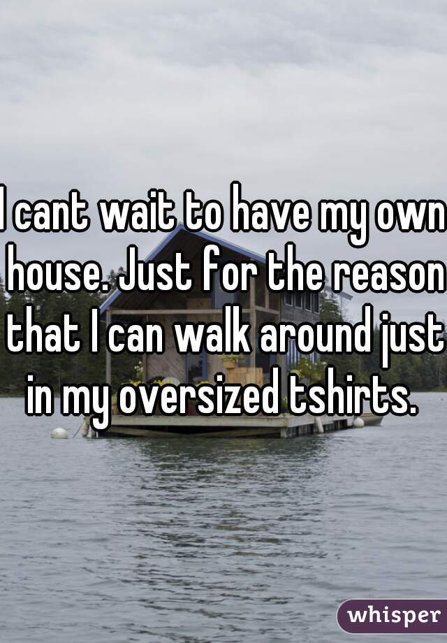 I cant wait to have my own house. Just for the reason that I can walk around just in my oversized tshirts.