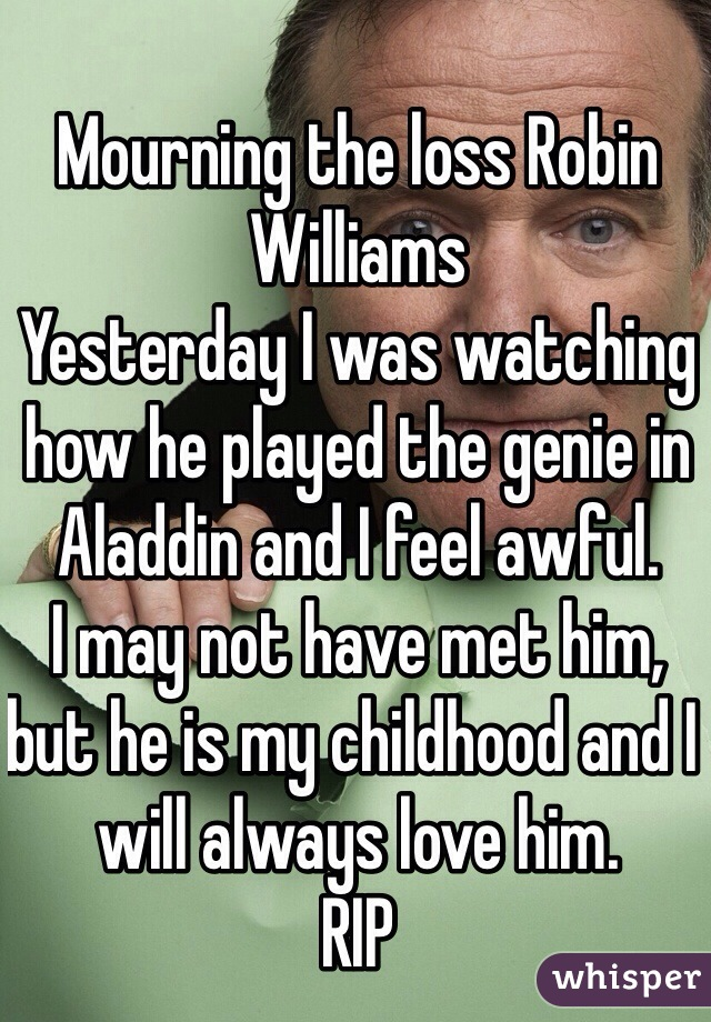 Mourning the loss Robin Williams Yesterday I was watching how he played the genie in Aladdin and I feel awful.  I may not have met him, but he is my childhood and I will always love him.  RIP