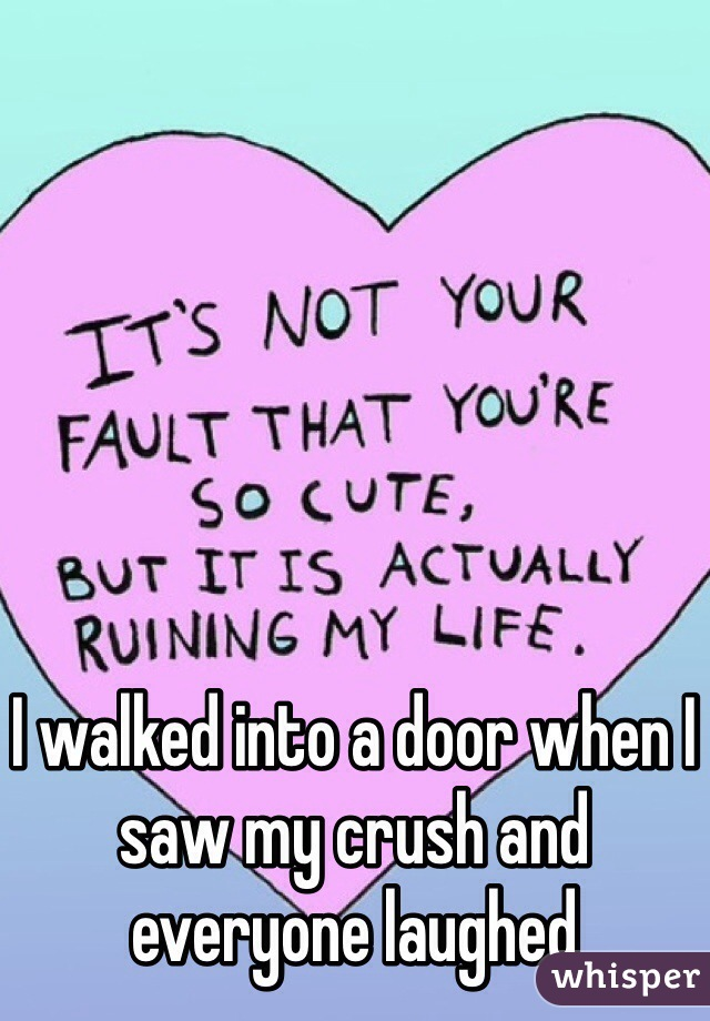 I walked into a door when I saw my crush and everyone laughed