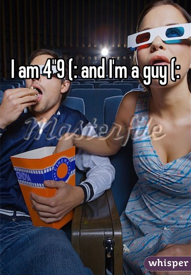 "I am 4""9 (: and I'm a guy (:"