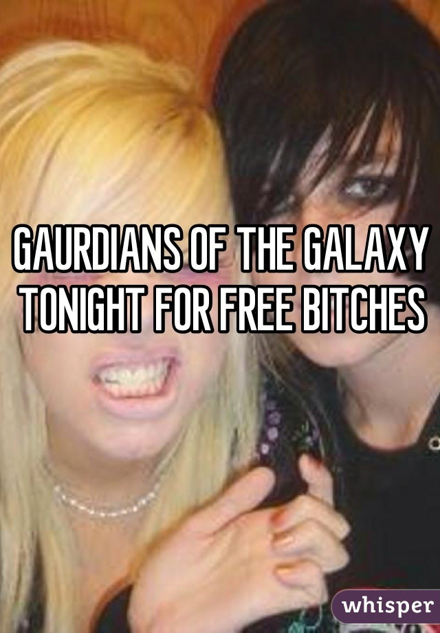 GAURDIANS OF THE GALAXY TONIGHT FOR FREE BITCHES
