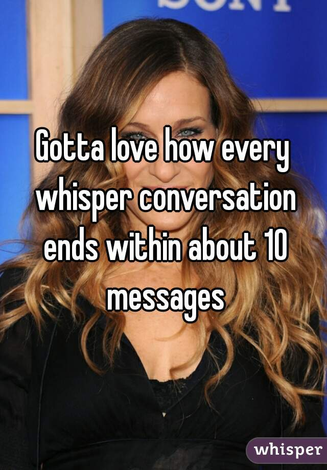 Gotta love how every whisper conversation ends within about 10 messages