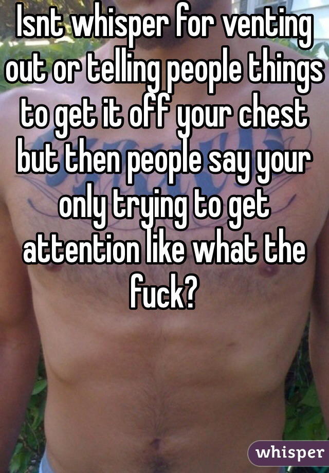 Isnt whisper for venting out or telling people things to get it off your chest but then people say your only trying to get attention like what the fuck?