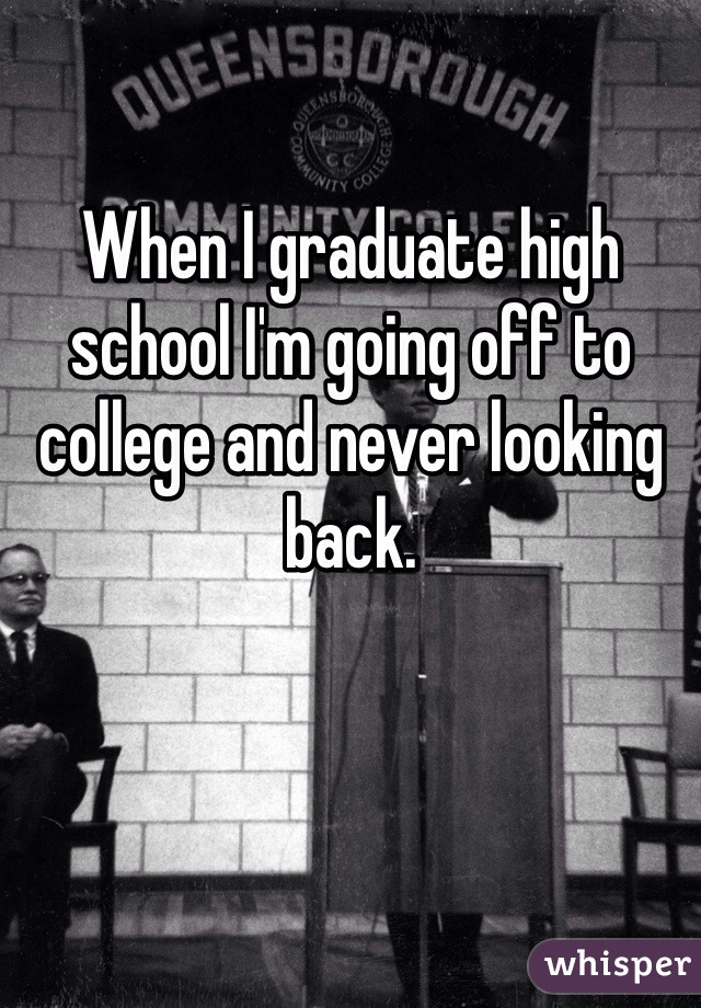 When I graduate high school I'm going off to college and never looking back.
