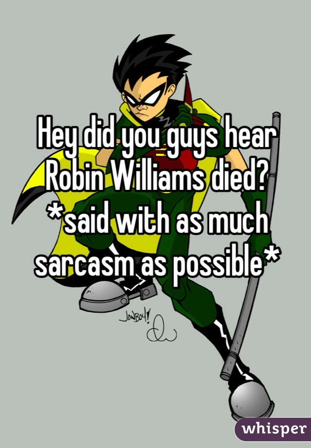 Hey did you guys hear Robin Williams died? *said with as much sarcasm as possible*