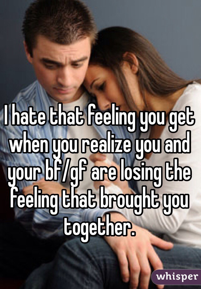 I hate that feeling you get when you realize you and your bf/gf are losing the feeling that brought you together.