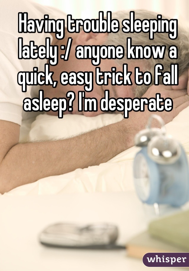 Having trouble sleeping lately :/ anyone know a quick, easy trick to fall asleep? I'm desperate