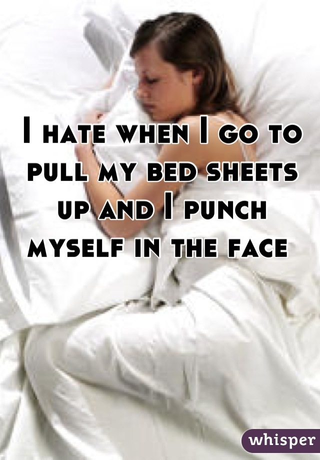 I hate when I go to pull my bed sheets up and I punch myself in the face
