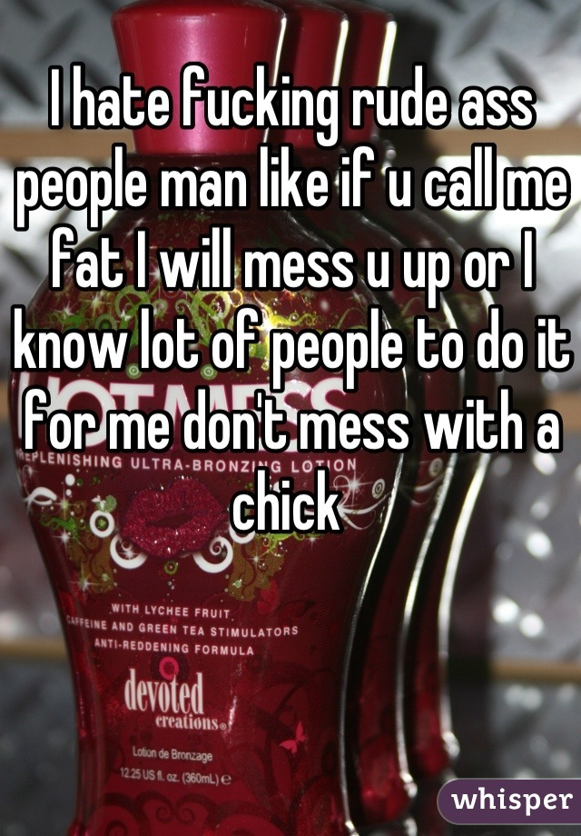 I hate fucking rude ass people man like if u call me fat I will mess u up or I know lot of people to do it for me don't mess with a chick