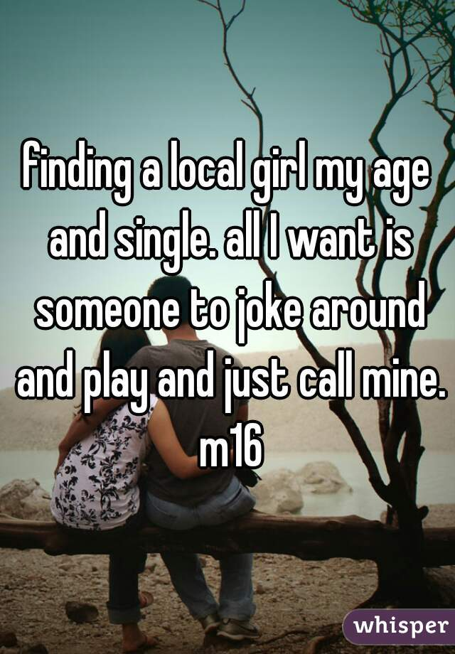 finding a local girl my age and single. all I want is someone to joke around and play and just call mine. m16
