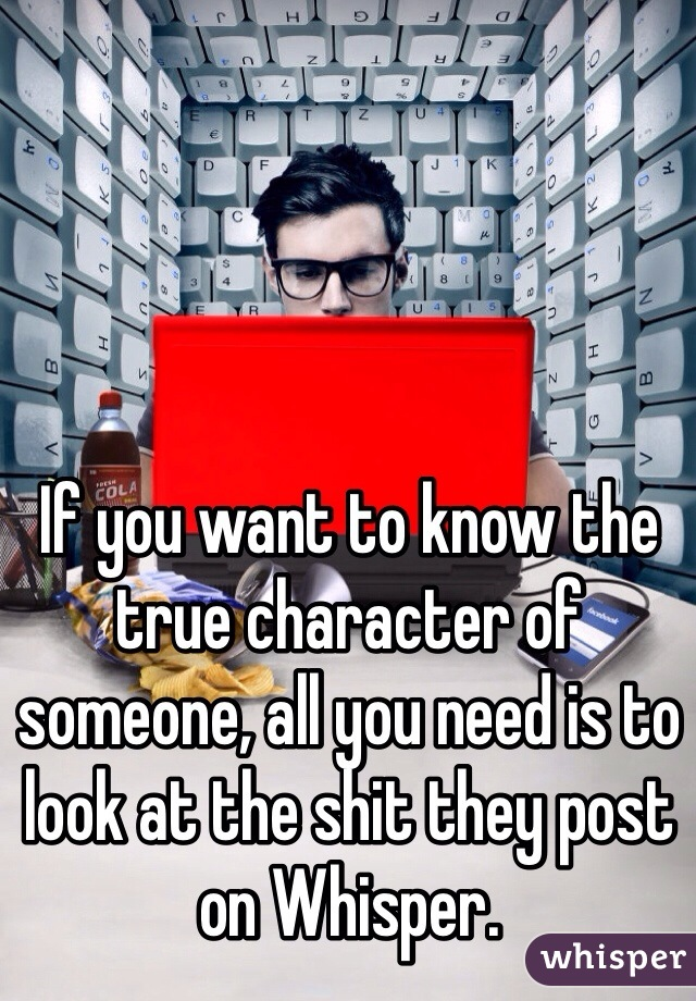 If you want to know the true character of someone, all you need is to look at the shit they post on Whisper.