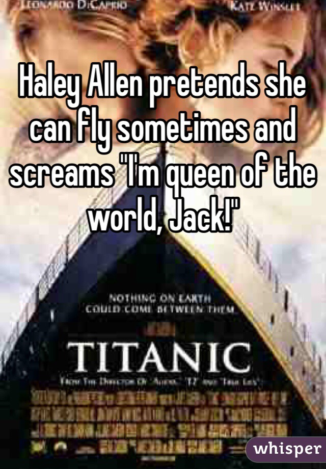 """Haley Allen pretends she can fly sometimes and screams """"I'm queen of the world, Jack!"""""""