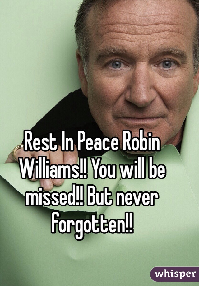 Rest In Peace Robin Williams!! You will be missed!! But never forgotten!!