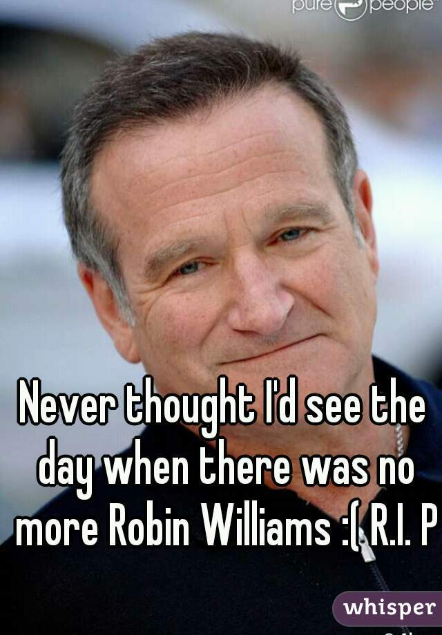 Never thought I'd see the day when there was no more Robin Williams :( R.I. P