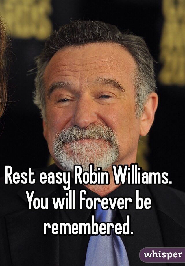Rest easy Robin Williams. You will forever be remembered.