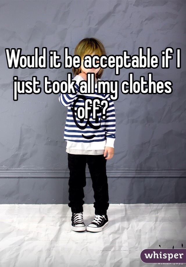 Would it be acceptable if I just took all my clothes off?