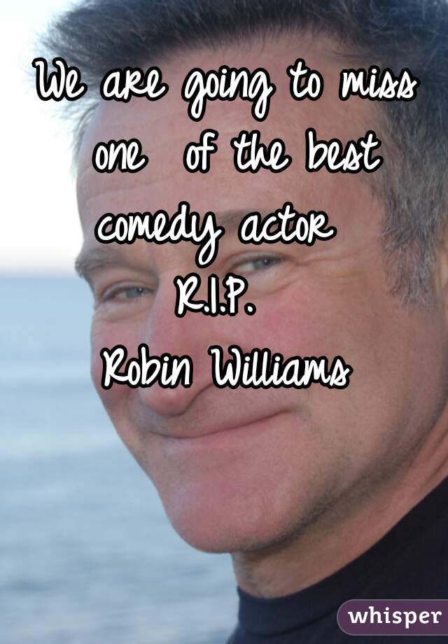 We are going to miss one  of the best comedy actor       R.I.P.  Robin Williams