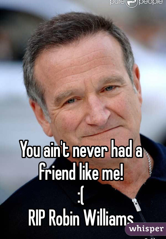 You ain't never had a friend like me! :( RIP Robin Williams
