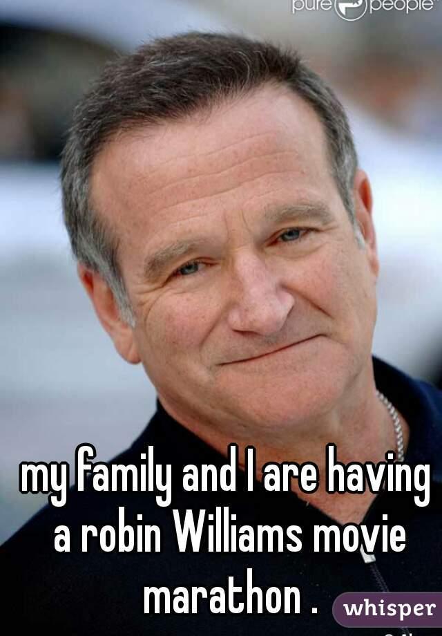 my family and I are having a robin Williams movie marathon .