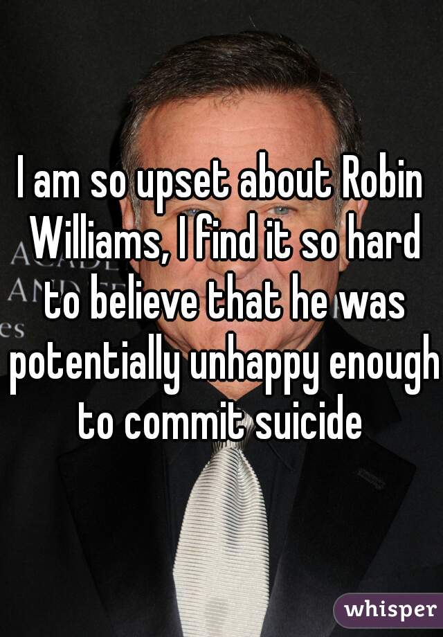 I am so upset about Robin Williams, I find it so hard to believe that he was potentially unhappy enough to commit suicide