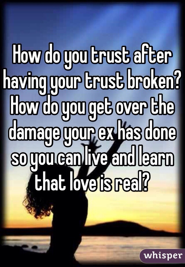 How do you trust after having your trust broken? How do you get over the damage your ex has done so you can live and learn that love is real?