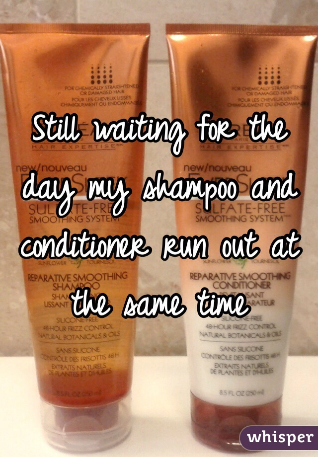 Still waiting for the day my shampoo and conditioner run out at the same time
