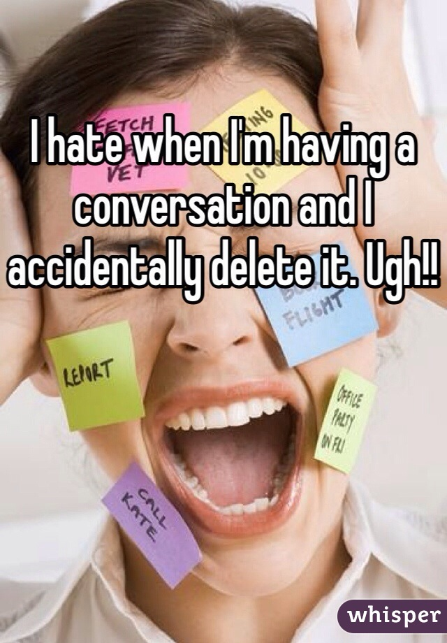 I hate when I'm having a conversation and I accidentally delete it. Ugh!!