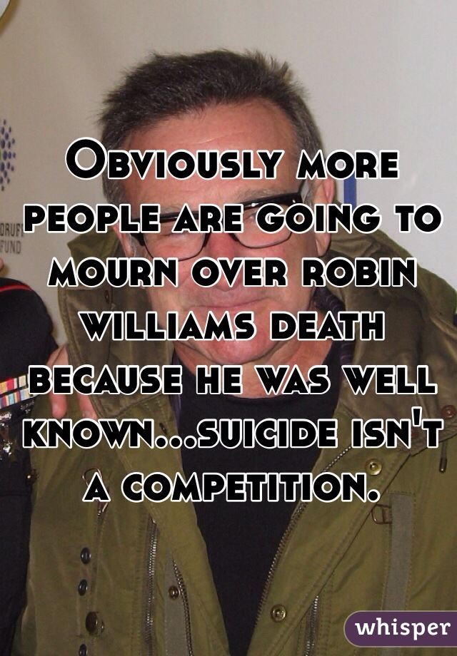 Obviously more people are going to mourn over robin williams death because he was well known...suicide isn't a competition.