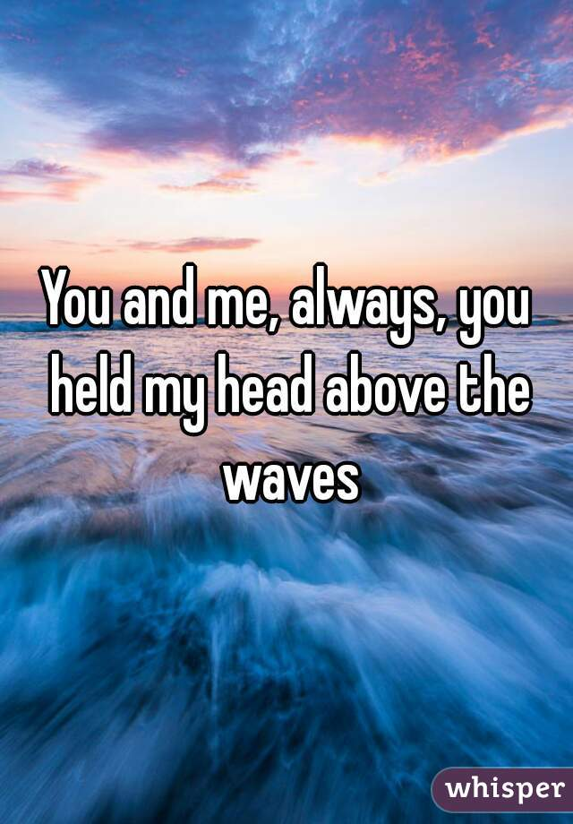 You and me, always, you held my head above the waves