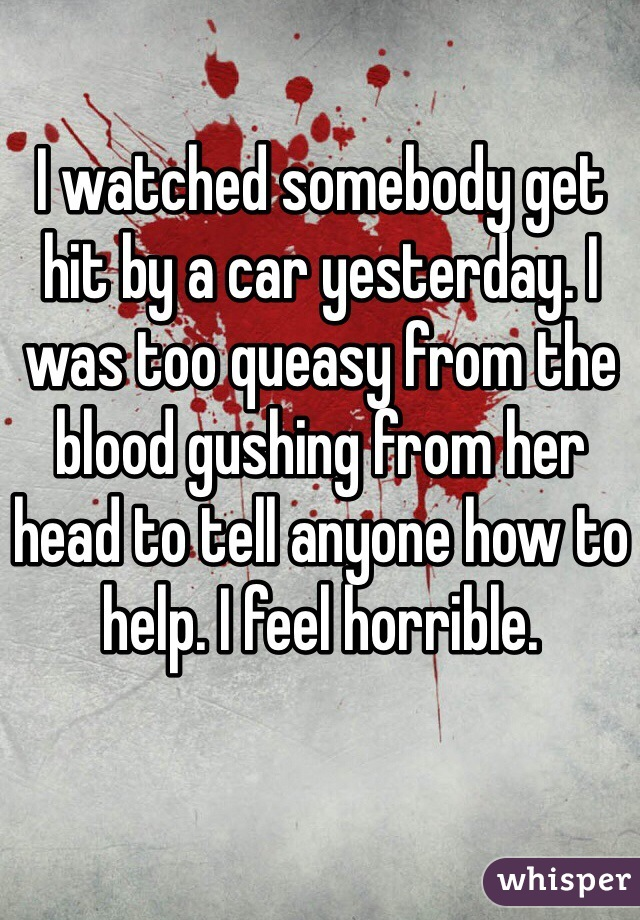 I watched somebody get hit by a car yesterday. I was too queasy from the blood gushing from her head to tell anyone how to help. I feel horrible.