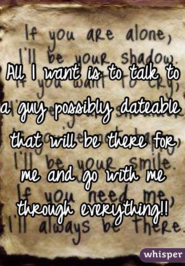 All I want is to talk to a guy possibly dateable that will be there for me and go with me through everything!!