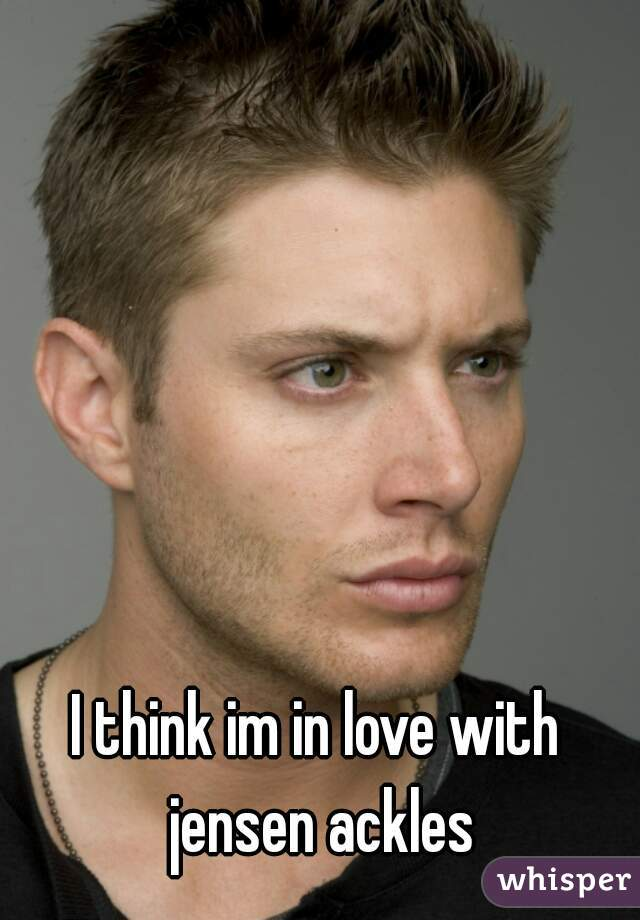 I think im in love with jensen ackles