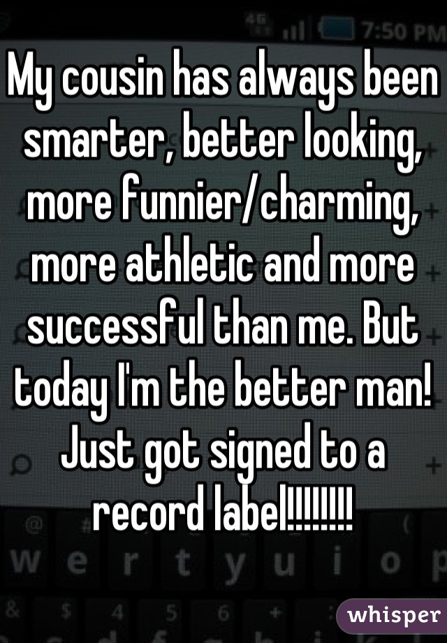 My cousin has always been smarter, better looking, more funnier/charming, more athletic and more successful than me. But today I'm the better man! Just got signed to a record label!!!!!!!!