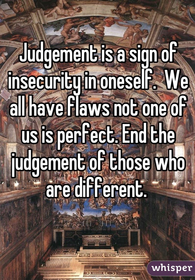Judgement is a sign of insecurity in oneself.  We all have flaws not one of us is perfect. End the judgement of those who are different.