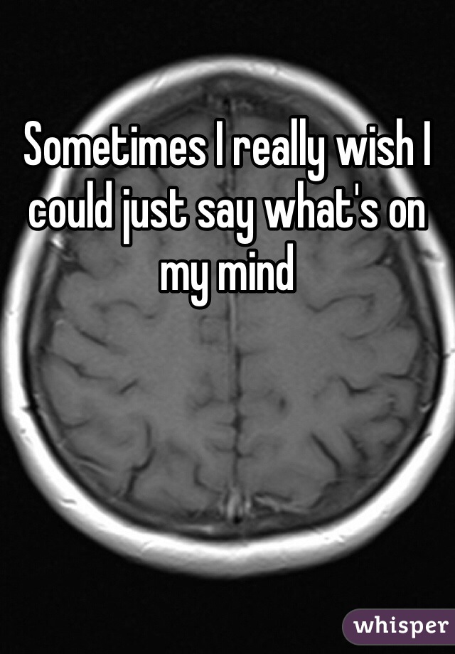 Sometimes I really wish I could just say what's on my mind