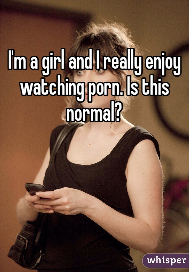 I'm a girl and I really enjoy watching porn. Is this normal?