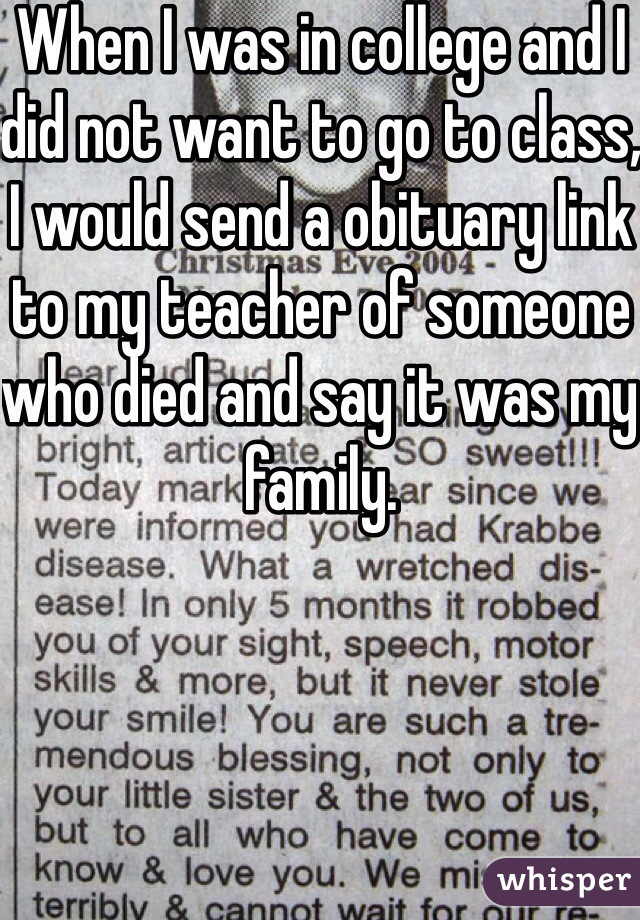 When I was in college and I did not want to go to class, I would send a obituary link to my teacher of someone who died and say it was my family.