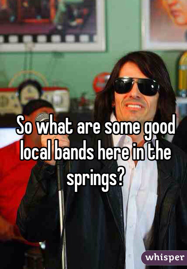 So what are some good local bands here in the springs?