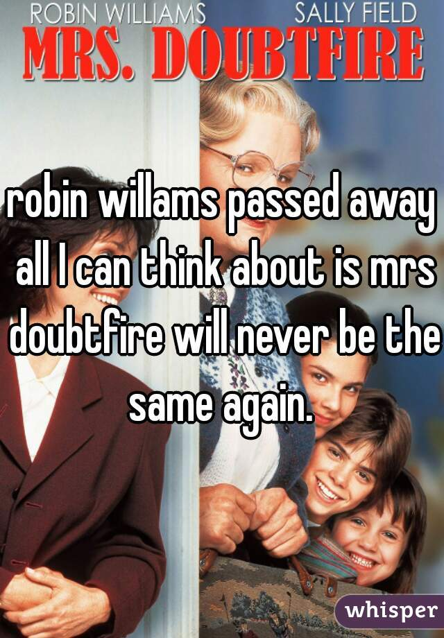 robin willams passed away all I can think about is mrs doubtfire will never be the same again.