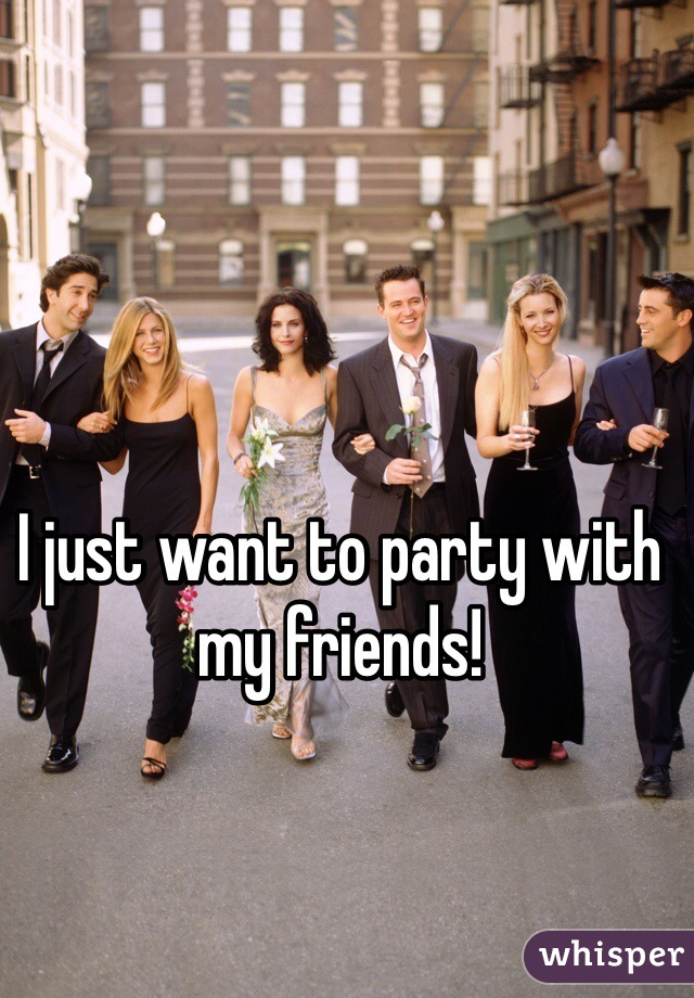 I just want to party with my friends!