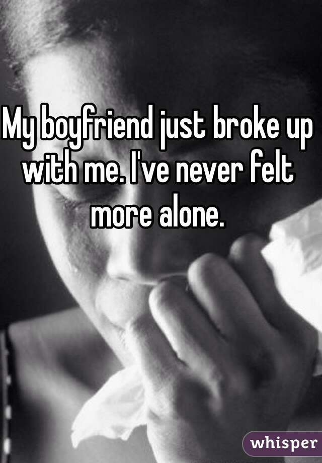 My boyfriend just broke up with me. I've never felt more alone.