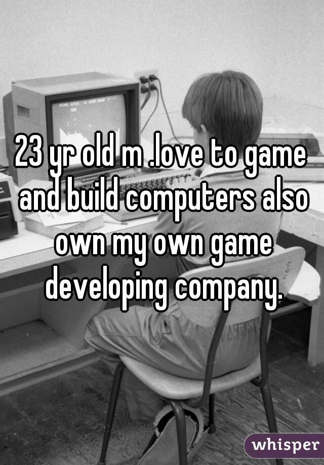 23 yr old m .love to game and build computers also own my own game developing company.