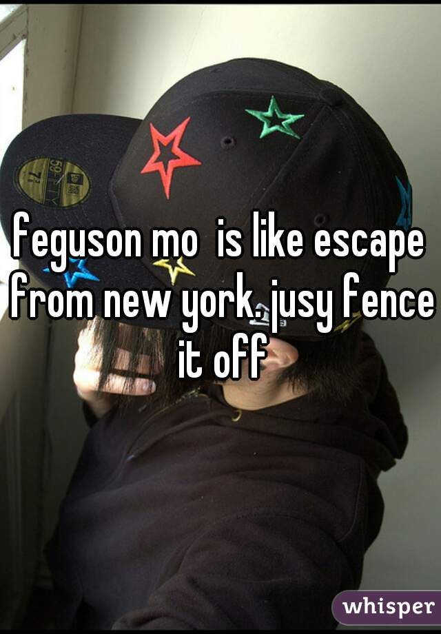 feguson mo  is like escape from new york. jusy fence it off