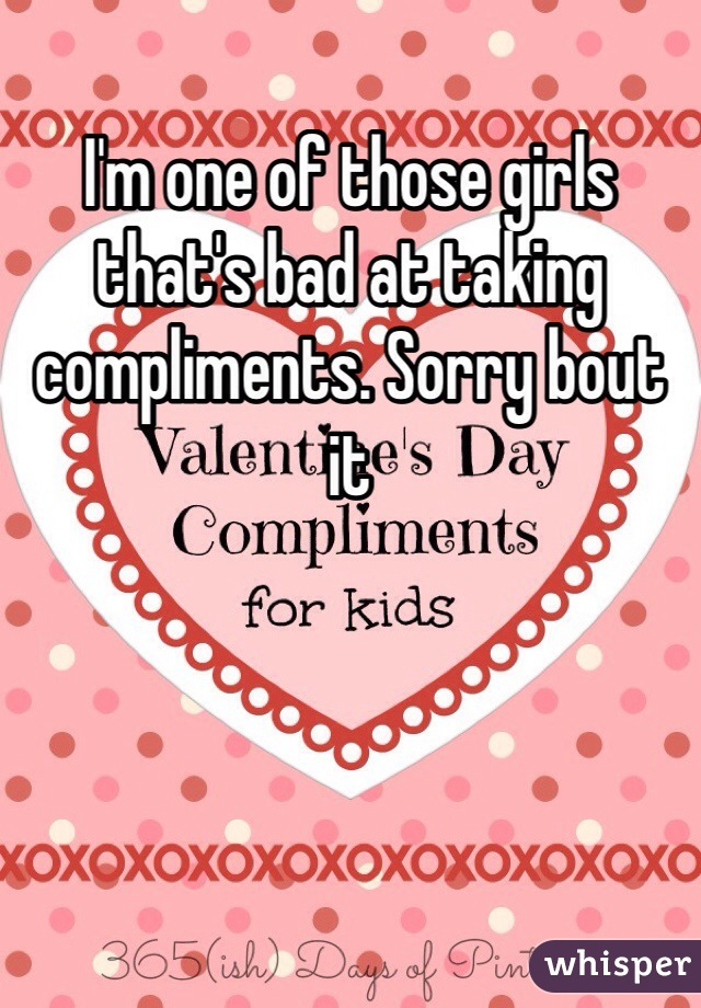 I'm one of those girls that's bad at taking compliments. Sorry bout it