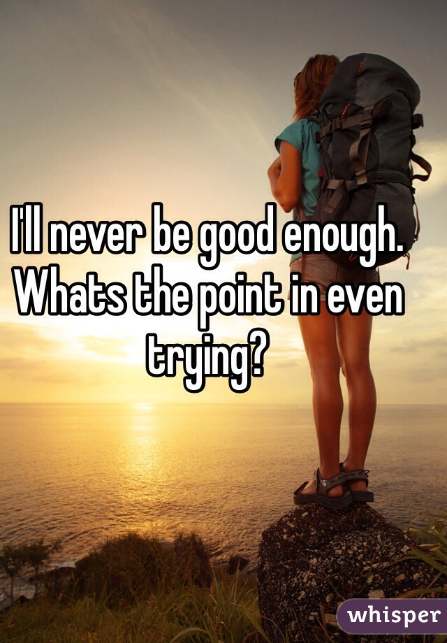 I'll never be good enough. Whats the point in even trying?